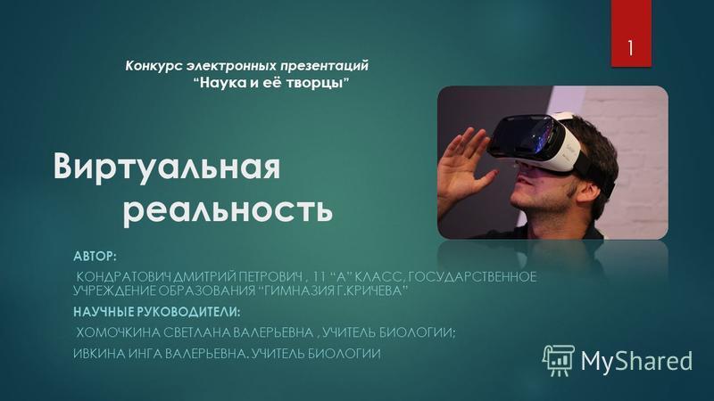 Виртуальная реальность АВТОР: КОНДРАТОВИЧ ДМИТРИЙ ПЕТРОВИЧ, 11 A КЛАСС, ГОСУДАРСТВЕННОЕ УЧРЕЖДЕНИЕ ОБРАЗОВАНИЯ ГИМНАЗИЯ Г.КРИЧЕВА НАУЧНЫЕ РУКОВОДИТЕЛИ: ХОМОЧКИНА СВЕТЛАНА ВАЛЕРЬЕВНА, УЧИТЕЛЬ БИОЛОГИИ; ИВКИНА ИНГА ВАЛЕРЬЕВНА. УЧИТЕЛЬ БИОЛОГИИ 1 Конкур
