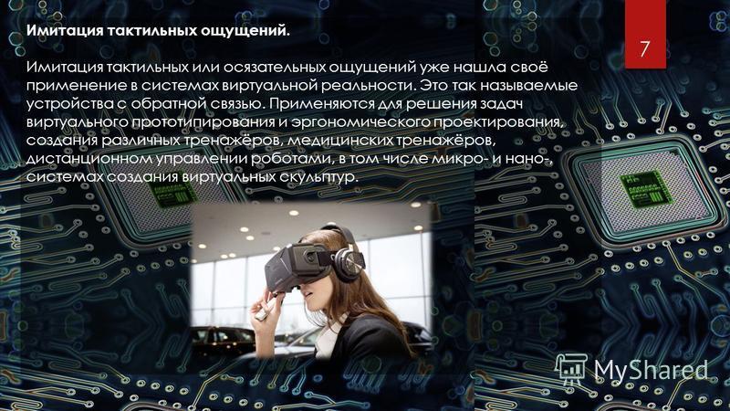 7 Имитация тактильных ощущений. Имитация тактильных или осязательных ощущений уже нашла своё применение в системах виртуальной реальности. Это так называемые устройства с обратной связью. Применяются для решения задач виртуального прототипирования и