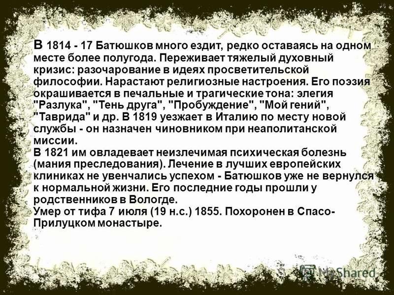 В 1814 - 17 Батюшков много ездит, редко оставаясь на одном месте более полугода. Переживает тяжелый духовный кризис: разочарование в идеях просветительской философии. Нарастают религиозные настроения. Его поэзия окрашивается в печальные и трагические