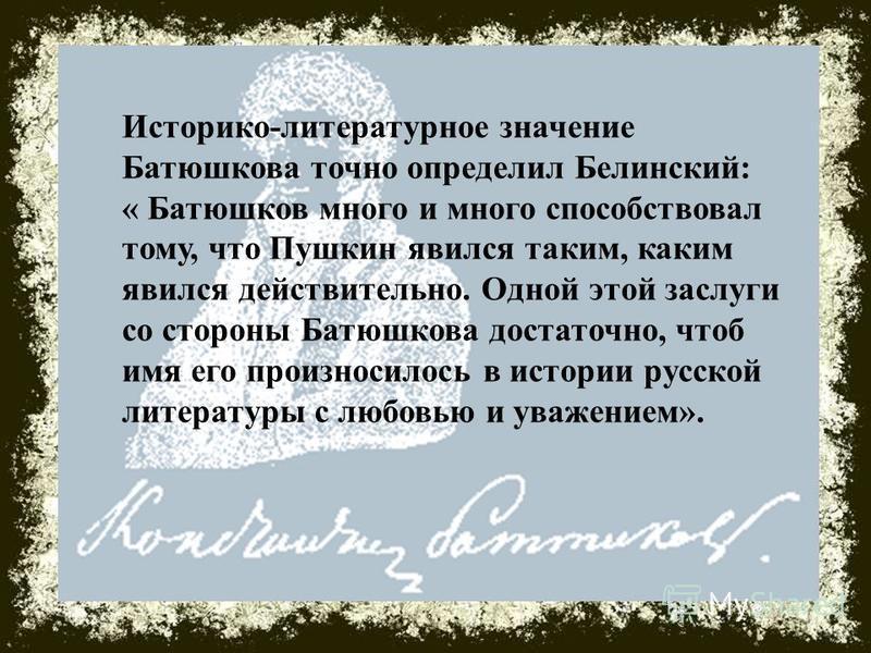 Историко-литературное значение Батюшкова точно определил Белинский: « Батюшков много и много способствовал тому, что Пушкин явился таким, каким явился действительно. Одной этой заслуги со стороны Батюшкова достаточно, чтоб имя его произносилось в ист