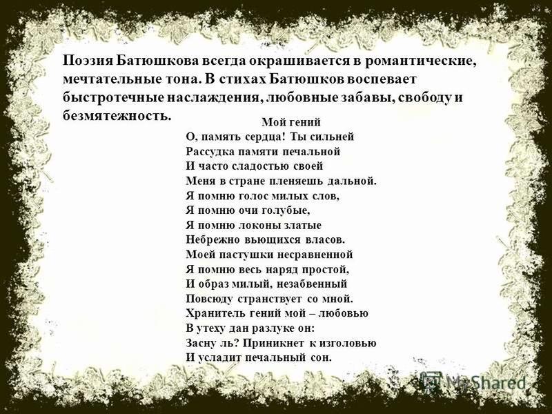 Поэзия Батюшкова всегда окрашивается в романтические, мечтательные тона. В стихах Батюшков воспевает быстротечные наслаждения, любовные забавы, свободу и безмятежность. Мой гений О, память сердца! Ты сильней Рассудка памяти печальной И часто сладость