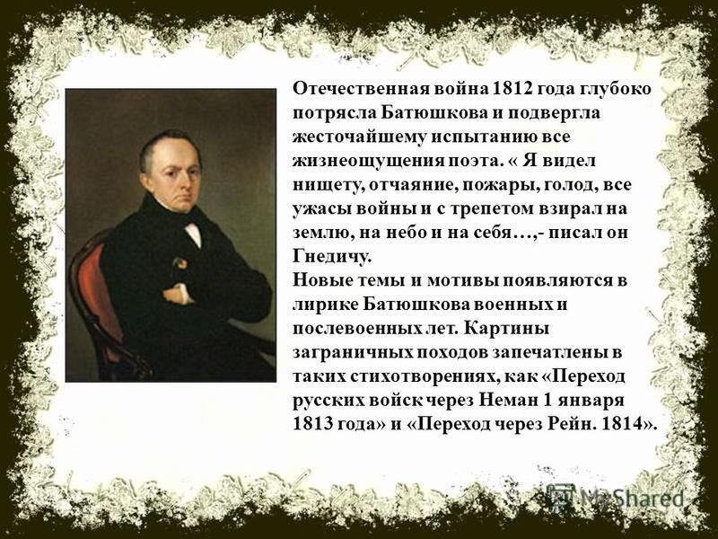 Отечественная война 1812 года глубоко потрясла Батюшкова и подвергла жесточайшему испытанию все жизнеощущения поэта. « Я видел нищету, отчаяние, пожары, голод, все ужасы войны и с трепетом взирал на землю, на небо и на себя…,- писал он Гнедичу. Новые
