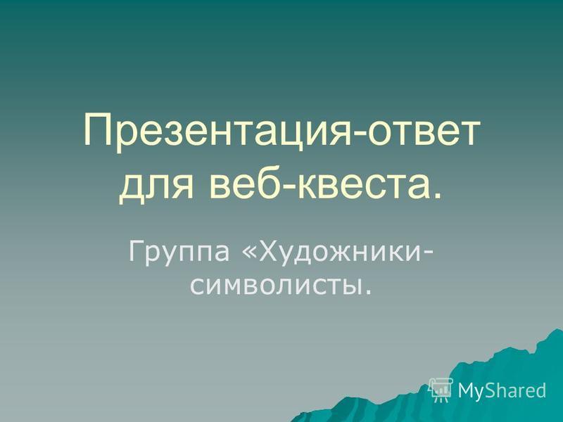 Презентация-ответ для веб-квеста. Группа «Художники- символисты.
