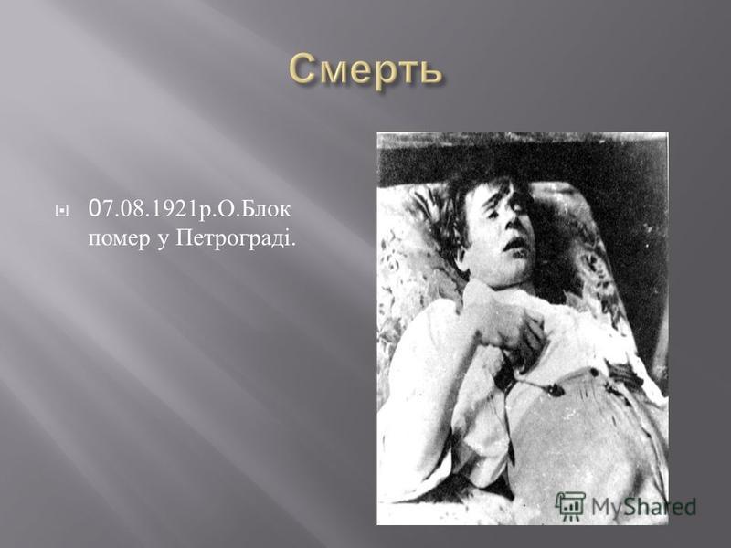 0 7.08.1921 р. О. Блок помер у Петрограді.