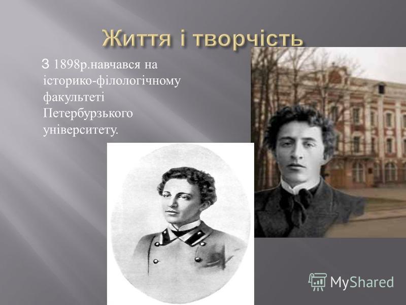 З 1898 р. навчався на історико - філологічному факультеті Петербурзького університету.