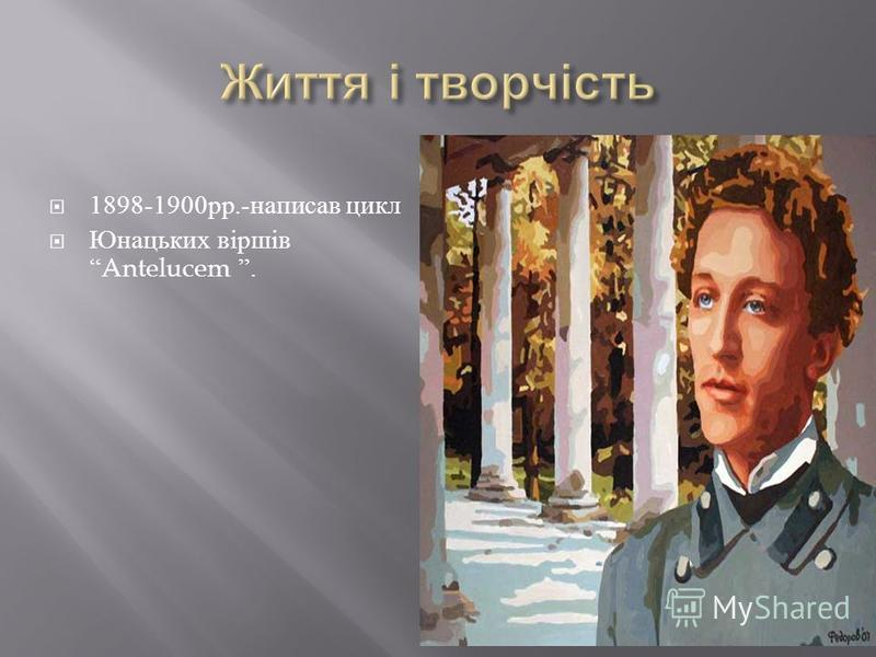 1898-1900 рр.- написав цикл Юнацьких віршівAntelucem.