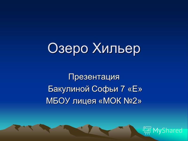 Озеро Хильер Презентация Бакулиной Софьи 7 «Е» Бакулиной Софьи 7 «Е» МБОУ лицея «МОК 2»