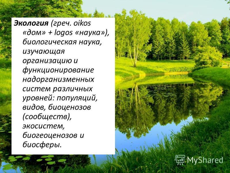Экология (греч. oikos «дом» + logos «наука»), биологическая наука, изучающая организацию и функционирование надорганизменных систем различных уровней: популяций, видов, биоценозов (сообществ), экосистем, биогеоценозов и биосферы.