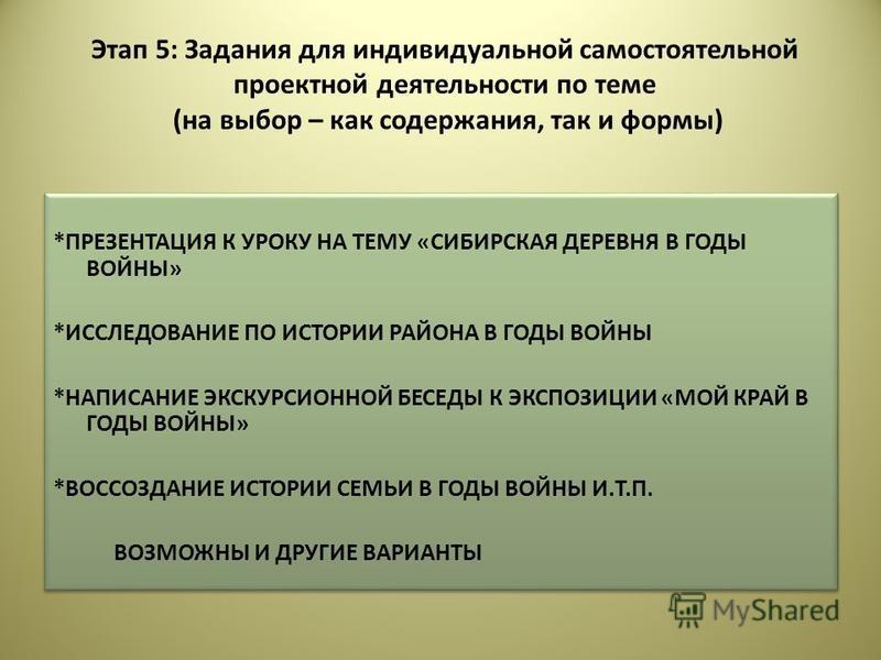Этап 5: Задания для индивидуальной самостоятельной проектной деятельности по теме (на выбор – как содержания, так и формы) *ПРЕЗЕНТАЦИЯ К УРОКУ НА ТЕМУ «СИБИРСКАЯ ДЕРЕВНЯ В ГОДЫ ВОЙНЫ» *ИССЛЕДОВАНИЕ ПО ИСТОРИИ РАЙОНА В ГОДЫ ВОЙНЫ *НАПИСАНИЕ ЭКСКУРСИО