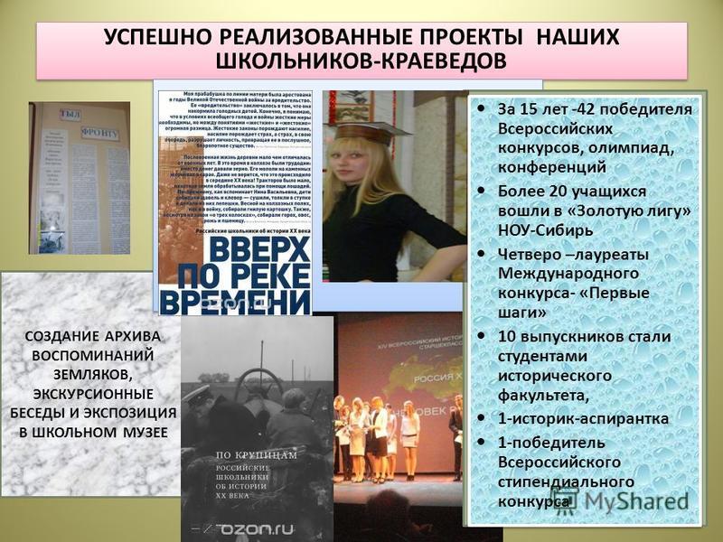 УСПЕШНО РЕАЛИЗОВАННЫЕ ПРОЕКТЫ НАШИХ ШКОЛЬНИКОВ-КРАЕВЕДОВ СОЗДАНИЕ АРХИВА ВОСПОМИНАНИЙ ЗЕМЛЯКОВ, ЭКСКУРСИОННЫЕ БЕСЕДЫ И ЭКСПОЗИЦИЯ В ШКОЛЬНОМ МУЗЕЕ За 15 лет -42 победителя Всероссийских конкурсов, олимпиад, конференций Более 20 учащихся вошли в «Золо