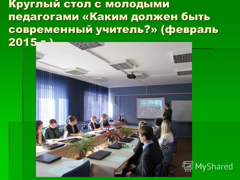 Круглый стол с молодыми педагогами «Каким должен быть современный учитель?» (февраль 2015 г.)
