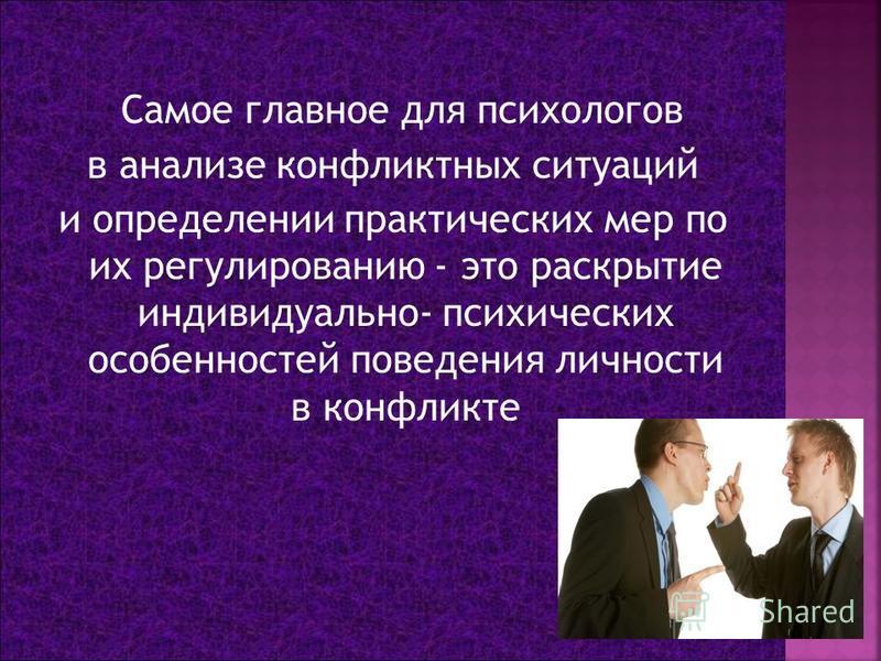 Самое главное для психологов в анализе конфликтных ситуаций и определении практических мер по их регулированию - это раскрытие индивидуально- психических особенностей поведения личности в конфликте