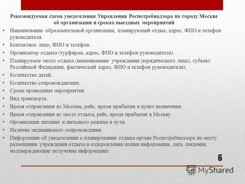 6 Рекомендуемая схема уведомления Управления Роспотребнадзора по городу Москве об организации и сроках выездных мероприятий Наименование образовательной организации, планирующей отдых, адрес, ФИО и телефон руководителя. Контактное лицо, ФИО и телефон