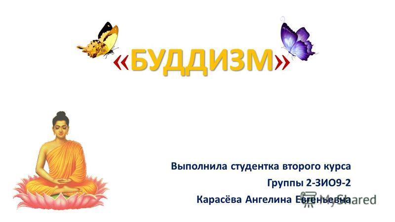 БУДДИЗМ « БУДДИЗМ » Выполнила студентка второго курса Группы 2-ЗИО9-2 Карасёва Ангелина Евгеньевна