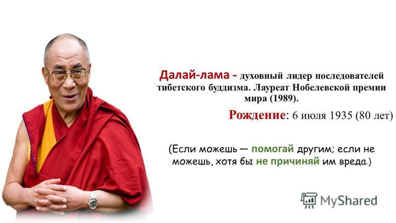 Далай-лама - духовный лидер последователей тибетского буддизма. Лауреат Нобелевской премии мира (1989). Рождение: 6 июля 1935 (80 лет) (Если можешь помогай другим; если не можешь, хотя бы не причиняй им вреда.)