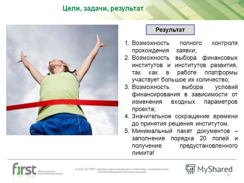 Цели, задачи, результат 8 Результат 1. Возможность полного контроля прохождения заявки; 2. Возможность выбора финансовых институтов и институтов развития, так как в работе платформы участвует большое их количество; 3. Возможность выбора условий финан