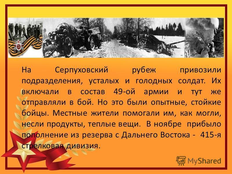 На Серпуховский рубеж привозили подразделения, усталых и голодных солдат. Их включали в состав 49-ой армии и тут же отправляли в бой. Но это были опытные, стойкие бойцы. Местные жители помогали им, как могли, несли продукты, теплые вещи. В ноябре при
