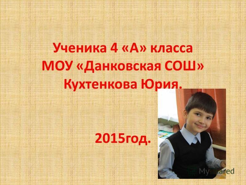 Ученика 4 «А» класса МОУ «Данковская СОШ» Кухтенкова Юрия. 2015 год.