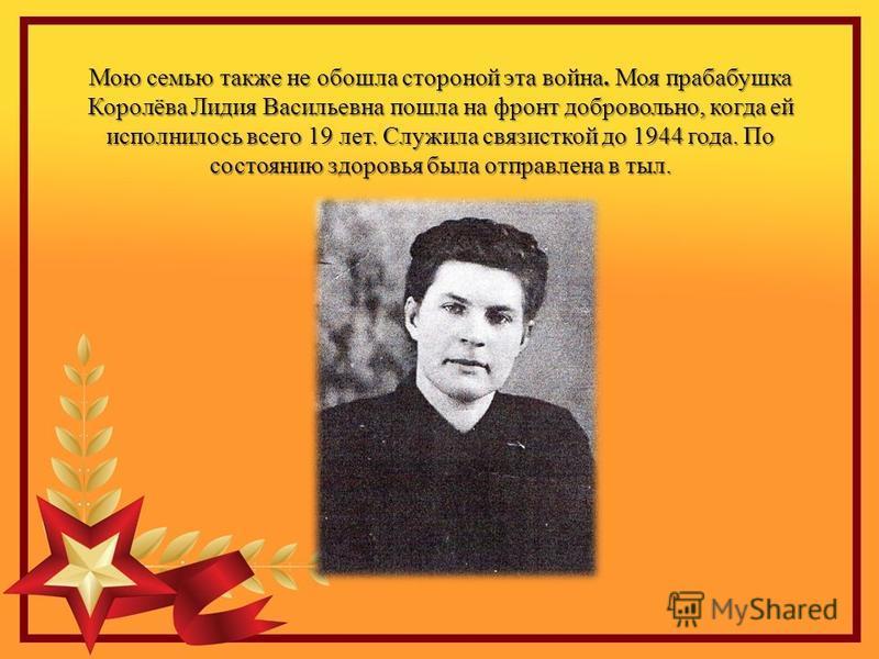 Мою семью также не обошла стороной эта война. Моя прабабушка Королёва Лидия Васильевна пошла на фронт добровольно, когда ей исполнилось всего 19 лет. Служила связисткой до 1944 года. По состоянию здоровья была отправлена в тыл.