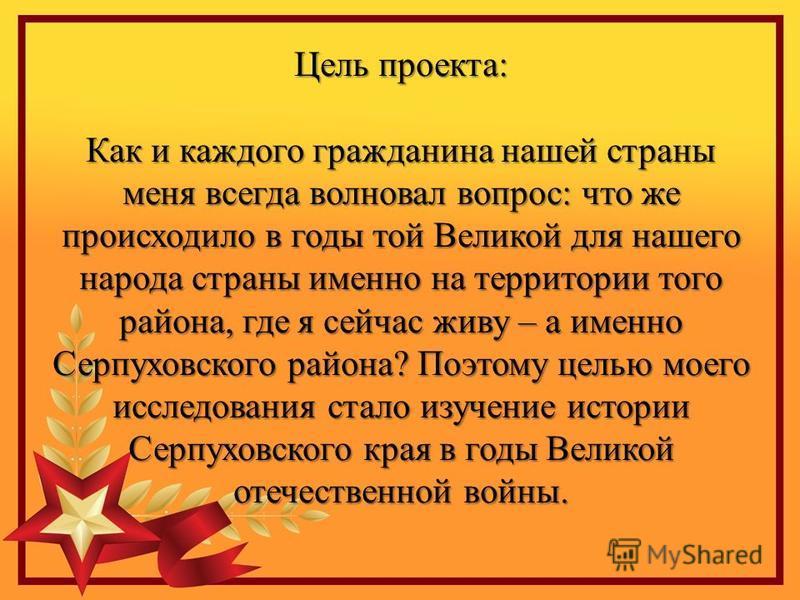 Цель проекта: Как и каждого гражданина нашей страны меня всегда волновал вопрос: что же происходило в годы той Великой для нашего народа страны именно на территории того района, где я сейчас живу – а именно Серпуховского района? Поэтому целью моего и
