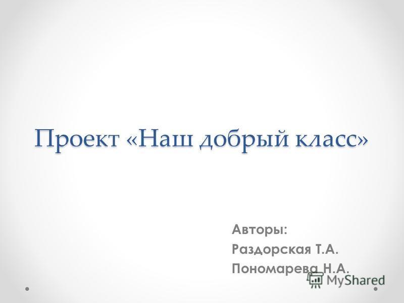 Проект «Наш добрый класс» Авторы: Раздорская Т.А. Пономарева Н.А.