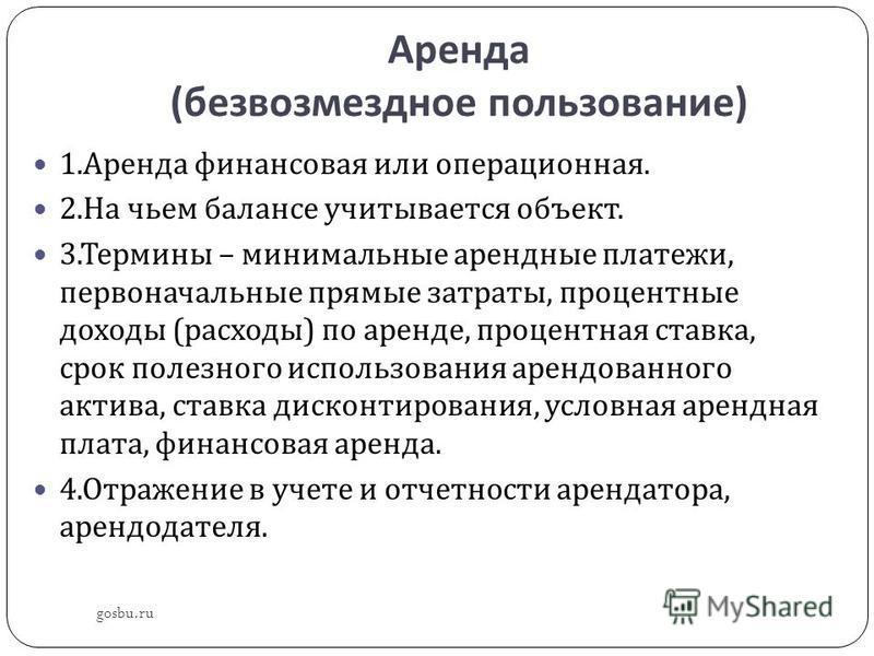 Аренда ( безвозмездное пользование ) gosbu.ru 1. Аренда финансовая или операционная. 2. На чьем балансе учитывается объект. 3. Термины – минимальные арендные платежи, первоначальные прямые затраты, процентные доходы ( расходы ) по аренде, процентная