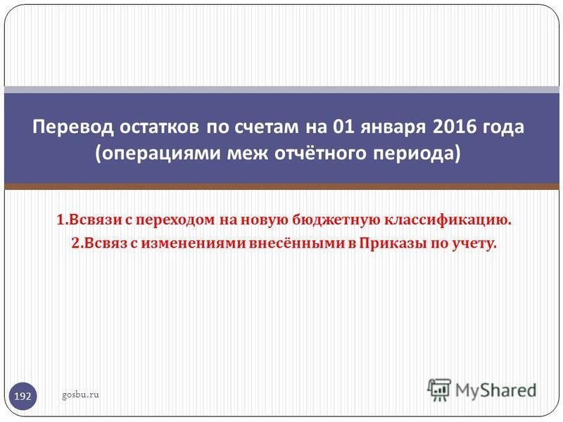 1. Всвязи с переходом на новую бюджетную классификацию. 2. Всвяз с изменениями внесёнными в Приказы по учету. 192 Перевод остатков по счетам на 01 января 2016 года ( операциями меж отчётного периода ) gosbu.ru