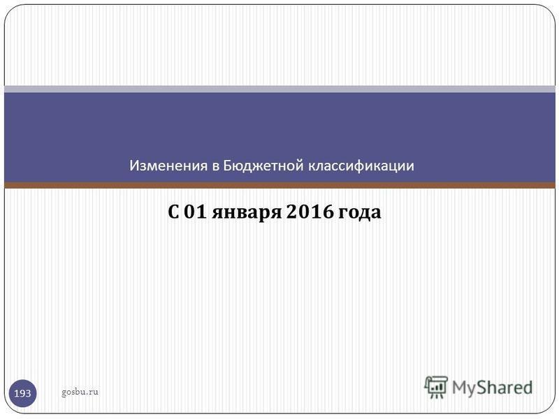 С 01 января 2016 года Изменения в Бюджетной классификации gosbu.ru 193