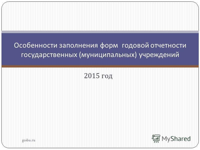 2015 год gosbu.ru Особенности заполнения форм годовой отчетности государственных ( муниципальных ) учреждений