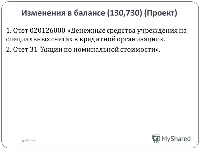 Изменения в балансе (130,730) ( Проект ) gosbu.ru 1. Счет 020126000 « Денежные средства учреждения на специальных счетах в кредитной организации ». 2. Счет 31  Акции по номинальной стоимости ».