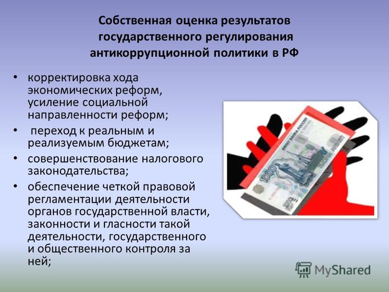 Собственная оценка результатов государственного регулирования антикоррупционной политики в РФ корректировка хода экономических реформ, усиление социальной направленности реформ; переход к реальным и реализуемым бюджетам; совершенствование налогового