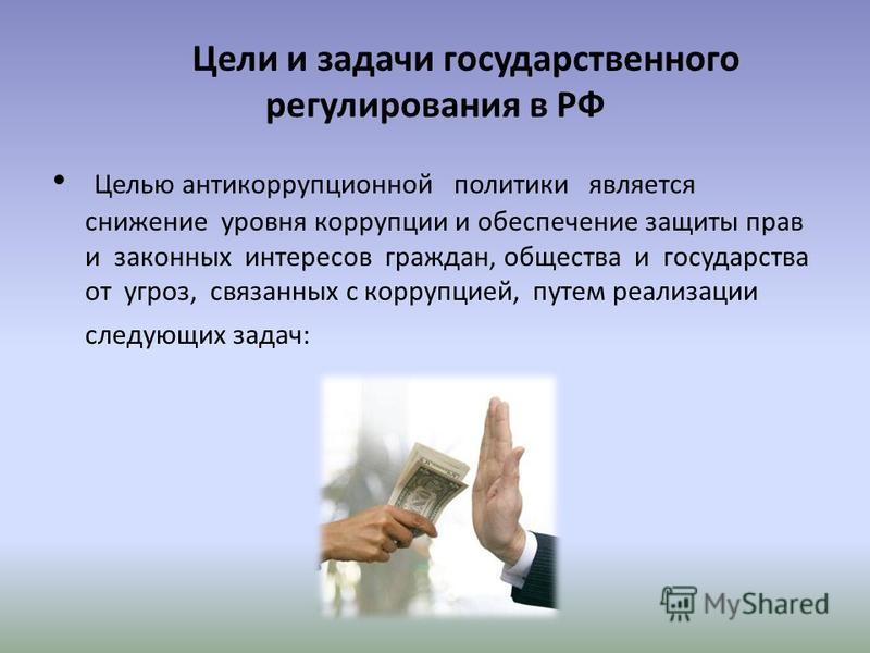 Цели и задачи государственного регулирования в РФ Целью антикоррупционной политики является снижение уровня коррупции и обеспечение защиты прав и законных интересов граждан, общества и государства от угроз, связанных с коррупцией, путем реализации сл