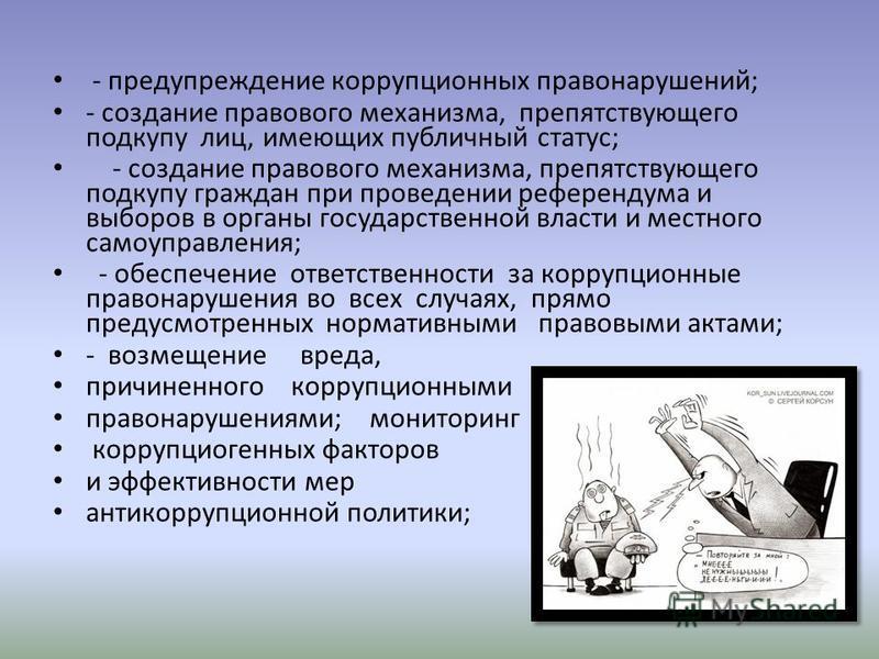 - предупреждение коррупционных правонарушений; - создание правового механизма, препятствующего подкупу лиц, имеющих публичный статус; - создание правового механизма, препятствующего подкупу граждан при проведении референдума и выборов в органы госуда