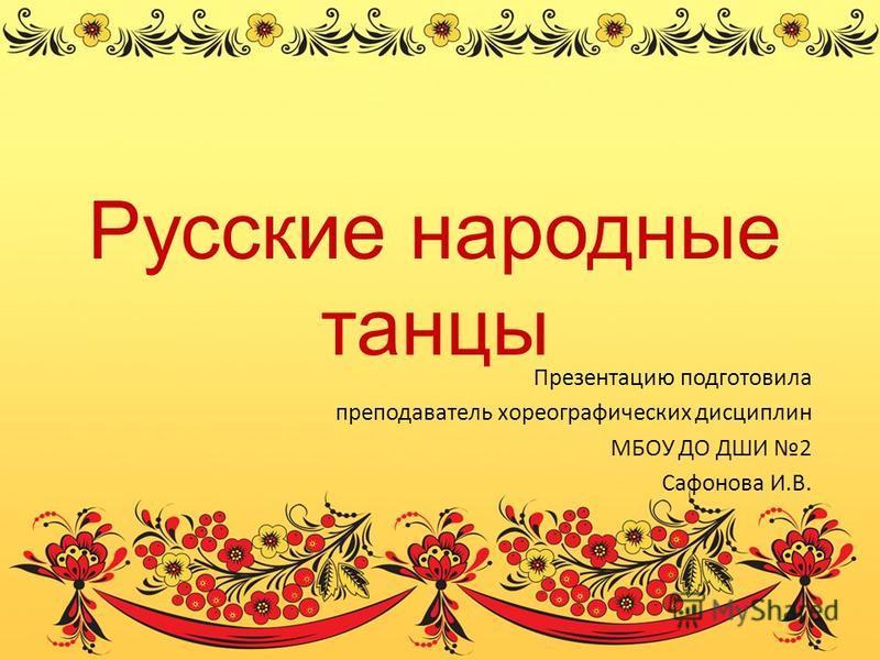 Русские народные танцы Презентацию подготовила преподаватель хореографических дисциплин МБОУ ДО ДШИ 2 Сафонова И.В.
