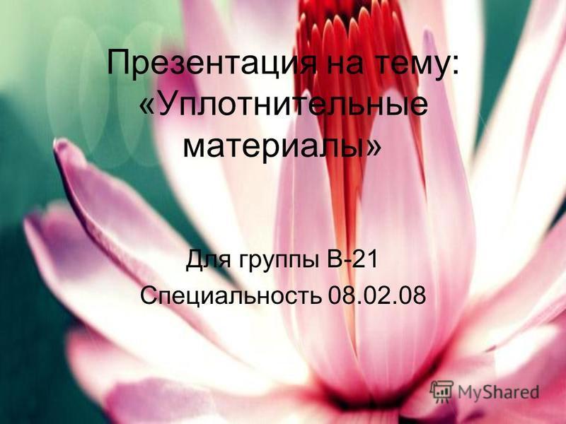 Презентация на тему: «Уплотнительные материалы» Для группы В-21 Специальность 08.02.08