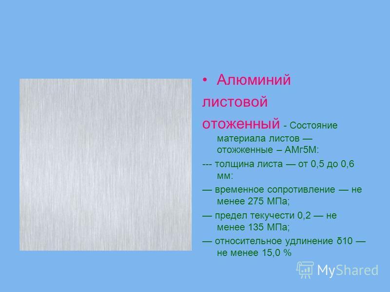 Алюминий листовой отожженный - Состояние материала листов отожженные – АМг 5М: --- толщина листа от 0,5 до 0,6 мм: временное сопротивление не менее 275 МПа; предел текучести 0,2 не менее 135 МПа; относительное удлинение δ10 не менее 15,0 %