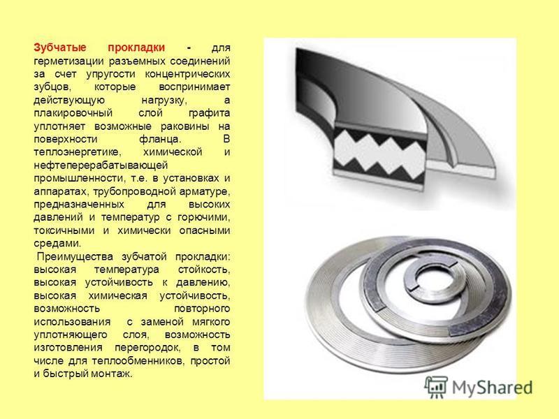 Зубчатые прокладки - для герметизации разъемных соединений за счет упругости концентрических зубцов, которые воспринимает действующую нагрузку, а плакировочный слой графита уплотняет возможные раковины на поверхности фланца. В теплоэнергетике, химиче