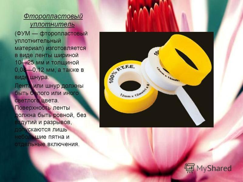 Фторопластовый уплотнитель (ФУМ фторопластовый уплотнительный материал) изготовляется в виде ленты шириной 1025 мм и толщиной 0,080,12 мм, а также в виде шнура. Лента или шнур должны быть белого или иного светлого цвета. Поверхность ленты должна быть