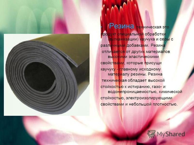 Резина техническая это продукт специальной обработки (вулканизации) каучука и серы с различными добавками. Резина отличается от других материалов высокими эластическими свойствами, которые присущи каучуку - главному исходному материалу резины. Резина