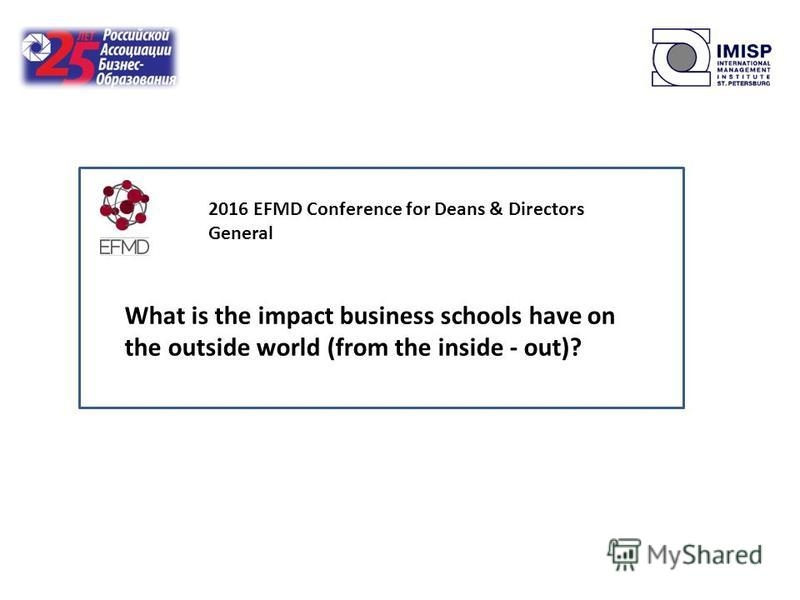 What is the impact business schools have on the outside world (from the inside - out)? 2016 EFMD Conference for Deans & Directors General