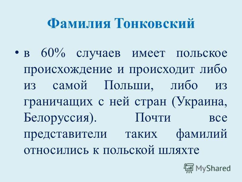 Фамилия Тонковский в 60% случаев имеет польское происхождение и происходит либо из самой Польши, либо из граничащих с ней стран (Украина, Белоруссия). Почти все представители таких фамилий относились к польской шляхте