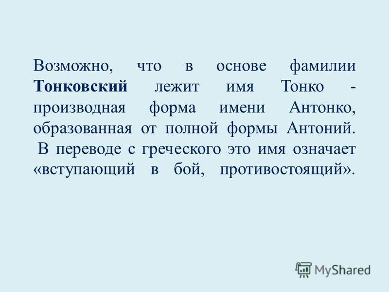 Возможно, что в основе фамилии Тонковский лежит имя Тонко - производная форма имени Антонко, образованная от полной формы Антоний. В переводе с греческого это имя означает «вступающий в бой, противостоящий».