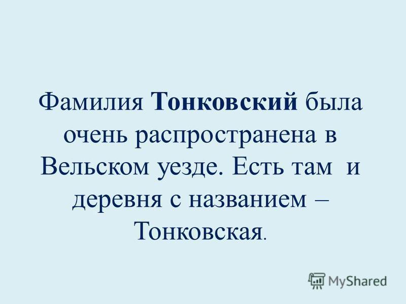 Фамилия Тонковский была очень распространена в Вельском уезде. Есть там и деревня с названием – Тонковская.