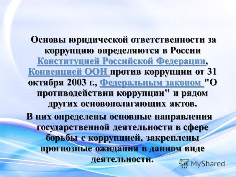 Основы юридической ответственности за коррупцию определяются в России Конституцией Российской Федерации, Конвенцией ООН против коррупции от 31 октября 2003 г., Федеральным законом