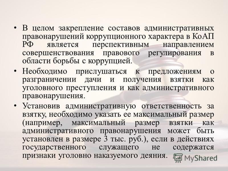В целом закрепление составов административных правонарушений коррупционного характера в КоАП РФ является перспективным направлением совершенствования правового регулирования в области борьбы с коррупцией. Необходимо прислушаться к предложениям о разг