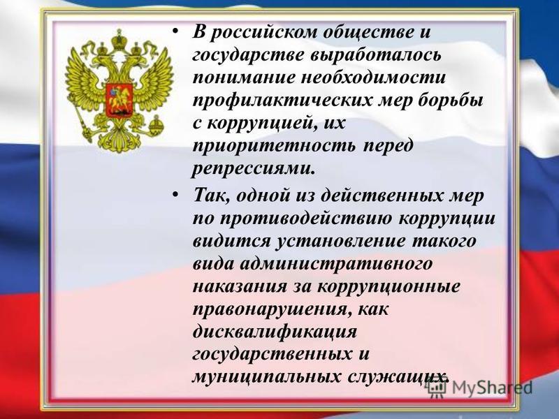 В российском обществе и государстве выработалось понимание необходимости профилактических мер борьбы с коррупцией, их приоритетность перед репрессиями. Так, одной из действенных мер по противодействию коррупции видится установление такого вида админи