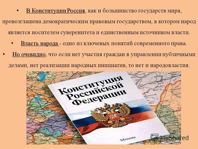 В Конституции Россия В Конституции Россия, как и большинство государств мира, провозглашена демократическим правовым государством, в котором народ является носителем суверенитета и единственным источником власти. Власть народа Власть народа - одно из