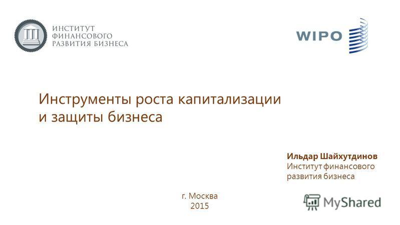 Инструменты роста капитализации и защиты бизнеса г. Москва 2015 Ильдар Шайхутдинов Институт финансового развития бизнеса