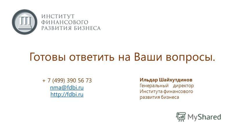 Готовы ответить на Ваши вопросы. + 7 (499) 390 56 73 nma@fdbi.ru http://fdbi.ru Ильдар Шайхутдинов Генеральный директор Института финансового развития бизнеса