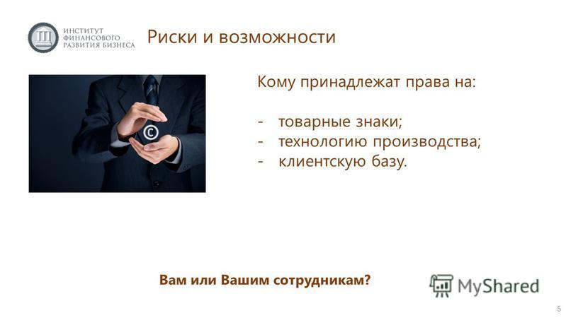 Риски и возможности Вам или Вашим сотрудникам? 5 Кому принадлежат права на: -товарные знаки; -технологию производства; -клиентскую базу.